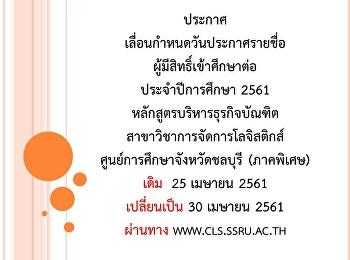 ประกาศ เลื่อนกำหนดวันประกาศรายชื่อผู้มีสิทธิ์เข้าศึกษาต่อ ประจำปีการศึกษา 2561 หลักสูตรบริหารธุรกิจบัณฑิต สาขาวิชาการจัดการโลจิสติกส์ ศูนย์การศึกษาจังหวัดชลบุรี (ภาคพิเศษ) เดิม  25 เมษายน 2561 เปลี่ยนเป็น 30 เมษายน 2561 ผ่านทาง www.cls.ssru.ac.th