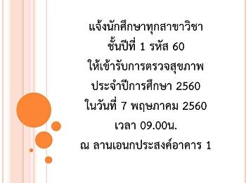 แจ้งนักศึกษาทุกสาขาวิชา ชั้นปีที่ 1 รหัส 60 ให้เข้ารับการตรวจสุขภาพประจำปีการศึกษา 2560 ในวันที่ 7 พฤษภาคม 2560 เวลา 09.00น. ณ ลานเอนกประสงค์อาคาร 1