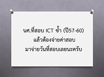 นศ.ที่สอบ ICT ซ้ำ (ปี57-60) แล้วต้องจ่ายค่าสอบมาจ่ายวันที่สอบ