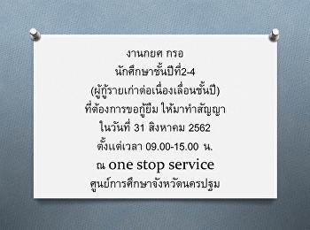 งานกยศ กรอ นักศึกษาชั้นปีที่2-4 (ผู้กู้รายเก่าต่อเนื่องเลื่อนชั้นปี) ที่ต้องการขอกู้ยืม ให้มาทำสัญญา ในวันที่ 31 สิงหาคม 2562 ตั้งเเต่เวลา 09.00-15.00 น. ณ one stop service ศูนย์การศึกษาจังหวัดนครปฐม