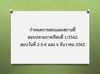กำหนดการสอบและสถานที่สอบปลายภาคเรียนที่ 1/2562 สอบวันที่ 2-3-4 และ 6 ธันวาคม 2562