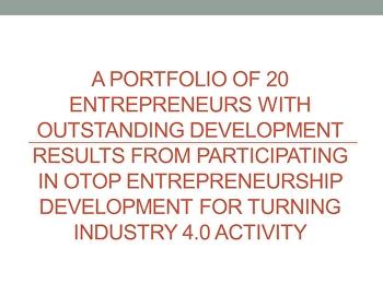 ผลงานผู้ประกอบการที่มีผลการพัฒนาดีเด่น จำนวน 20 ราย จากการเข้าร่วมกิจกรรมพัฒนาผู้ประกอบการ OTOP ก้าวสู่อุตสาหกรรม 4.0