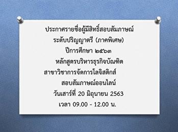 ประกาศรายชื่อผู้มีสิทธิ์สอบสัมภาษณ์ ระดับปริญญาตรี (ภาคพิเศษ) ปีการศึกษา ๒๕๖๓ หลักสูตรบริหารธุรกิจบัณฑิต สาขาวิชาการจัดการโลจิสติกส์ สอบสัมภาษณ์ออนไลน์วันเสาร์ที่ 20 มิถุนายน 2563 เวลา 09.00 - 12.00 น.