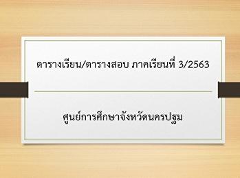 ตารางเรียน/ตารางสอบ ภาคเรียนที่ 3/2563 ศูนย์การศึกษาจังหวัดนครปฐม